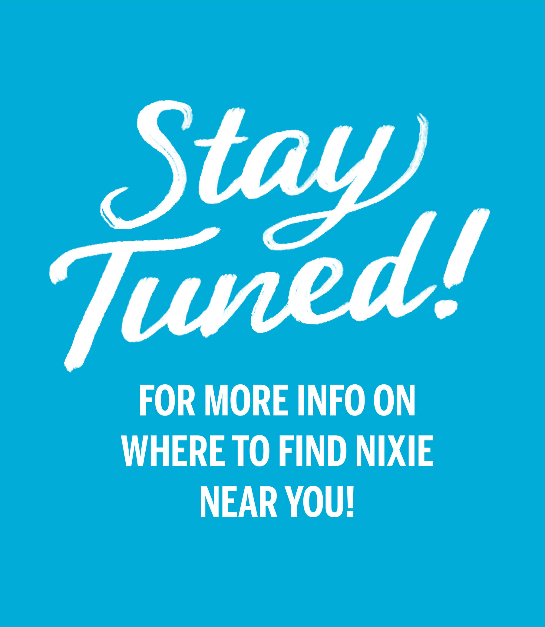 Stay tuned for more info on where to find Nixie near you!